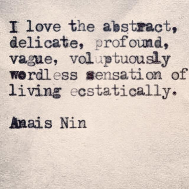 I love the abstract, delicate, profound, vague, voluptuously wordless sensation of living ecstatically. - Anais Nin