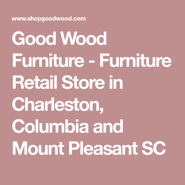 Good Wood Furniture Furniture Retail Store In Charleston Columbia And Mount Pleasant Sc Best Wood For Furniture Retail Furniture Wood Furniture
