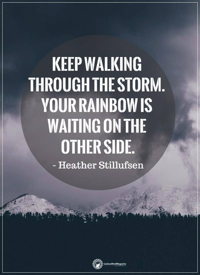 Keep walking through the storm. Your rainbow is waiting on