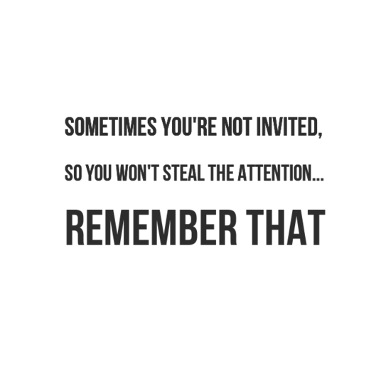 Sometimes You Re Not Invited So You Won T Steal The Attention