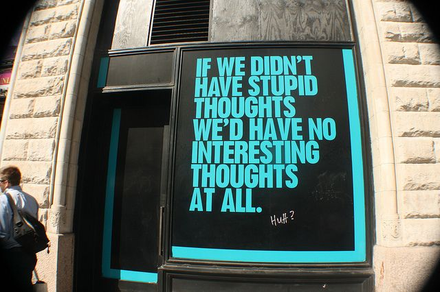 IF WE DIDN'T HAVE STUPID THOUGHTS.  WE'D HAVE NO INTERESTING THOUGHTS AT ALL.