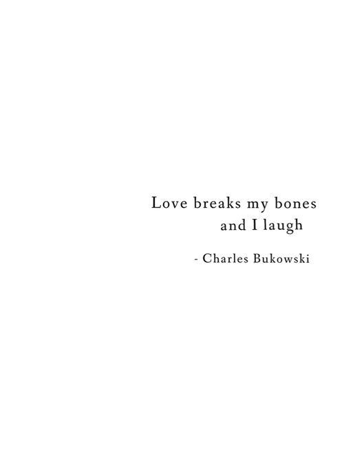 Love Breaks My Bones And I Laugh Charles Bukowski R E P E A T