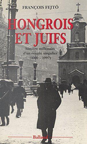 Hongrois Et Juifs Histoire Millenaire D Un Couple Singulier 1000 1997 Contribution A L Etude De L Integration Et Du Rejet Essais Document In 2020