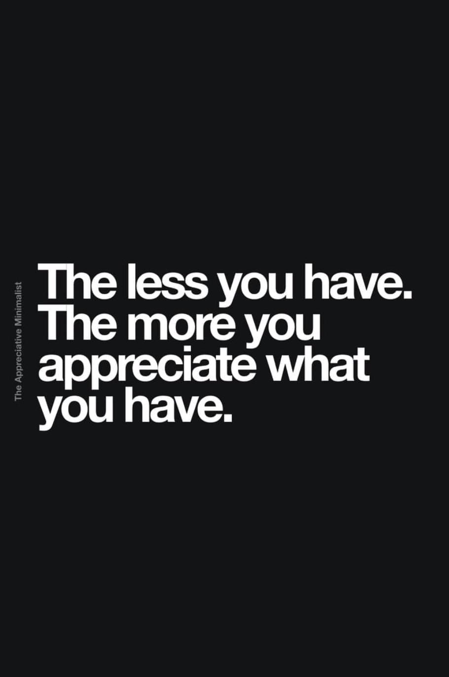 The less you have. The more you appreciate what you have.