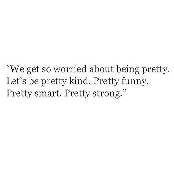 We get so worried about being pretty. Let\'s be pretty kind ...