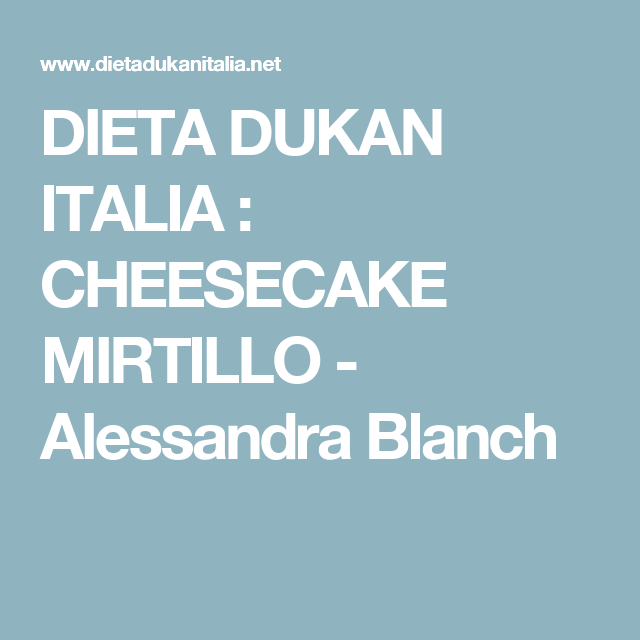 DIETA DUKAN ITALIA : CHEESECAKE MIRTILLO - Alessandra Blanch
