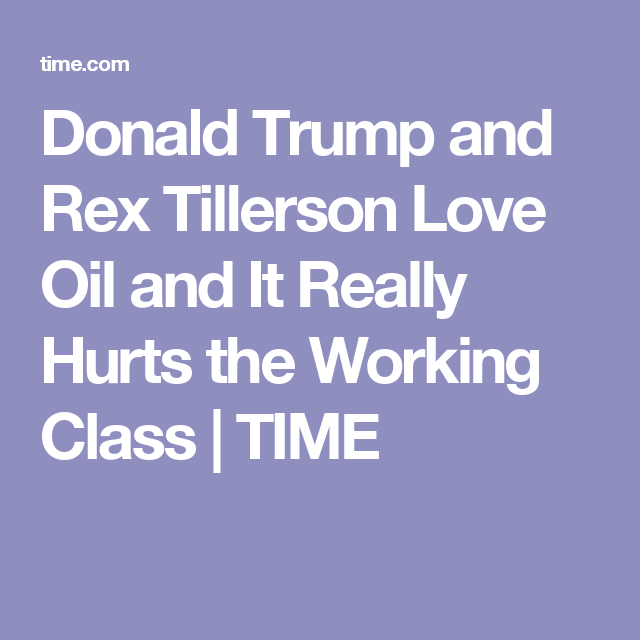 Donald Trump and Rex Tillerson Love Oil and It Really Hurts the Working Class | TIME