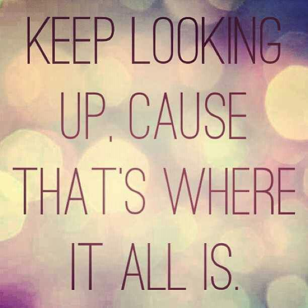 Keep Looking Up Cause That S Where It All Is Wise Words Quotes Feel Good Quotes I Feel Good Quotes