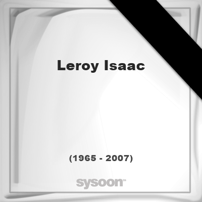 Leroy Isaac (1965 - 2007), died at age 42 years: In Memory of Leroy Isaac. Personal Death record… #people #news #funeral #cemetery #death