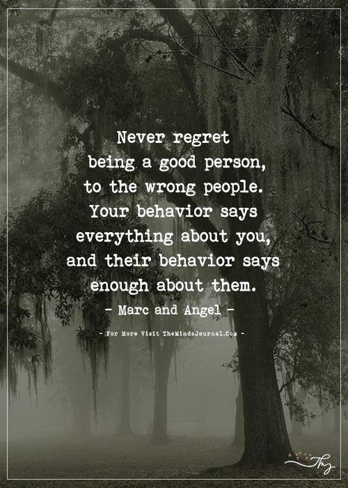 Never regret being a good person, to the wrong people.
