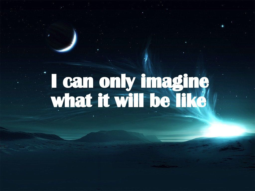 We Can Only Imagine...