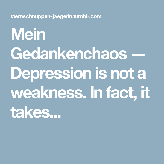 Mein Gedankenchaos — Depression is not a weakness. In fact, it takes...