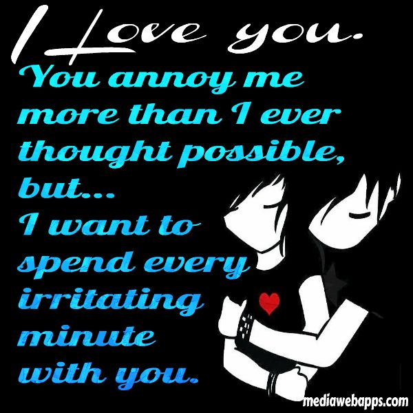 Quote I Love You You Annoy Me More Than I Ever Thought Possible But I Want To Spend Every Irritating Minute With You
