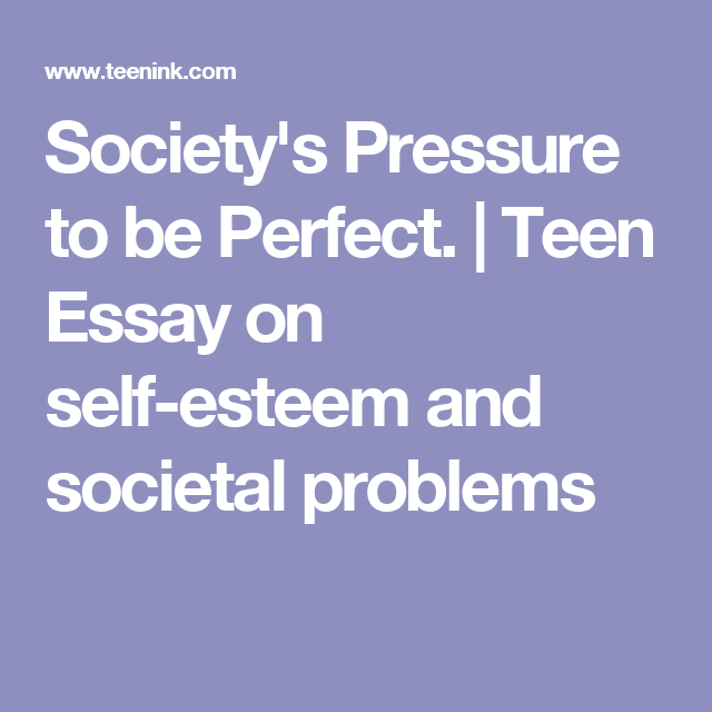 Writing High School Essays Societys Pressure To Be Perfect  Teen Essay On Selfesteem And Societal  Problems Proposal Essay also Bullying Essay Thesis Societys Pressure To Be Perfect  Teen Essay On Selfesteem And  High School English Essay Topics