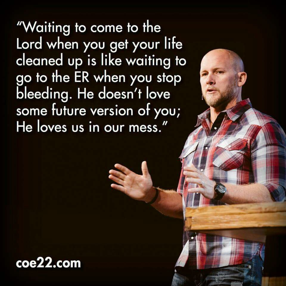 Waiting to come to the Lord when you get your life cleaned up is like waiting to go to ER when you stop bleeding. He doesn't love some future version of you, He loves us in our mess.