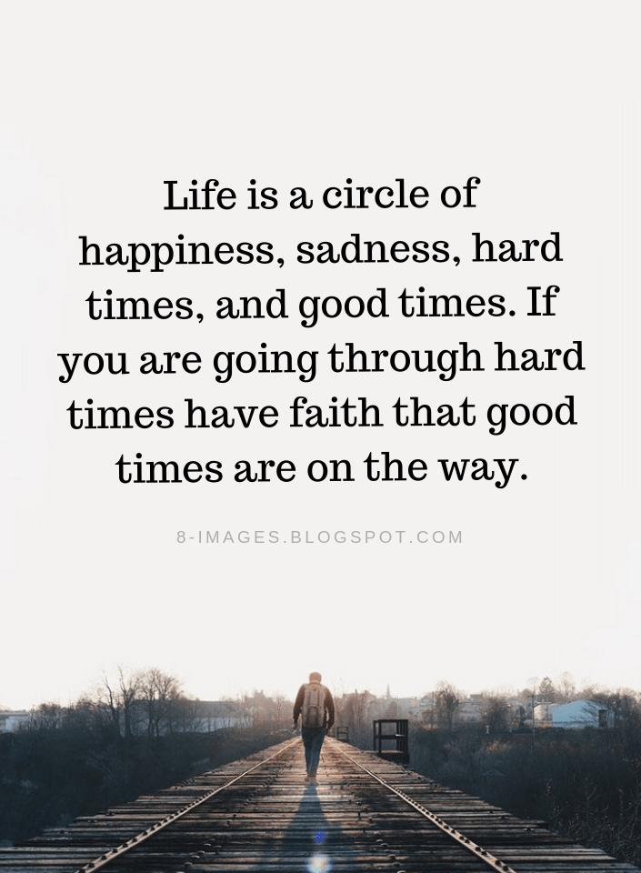 Life Quotes Life Is A Circle Of Happiness Sadness Hard Times And Good Times If You Are Going Through Hard Times Having Faith Quotes Life Quotes Hard Quotes