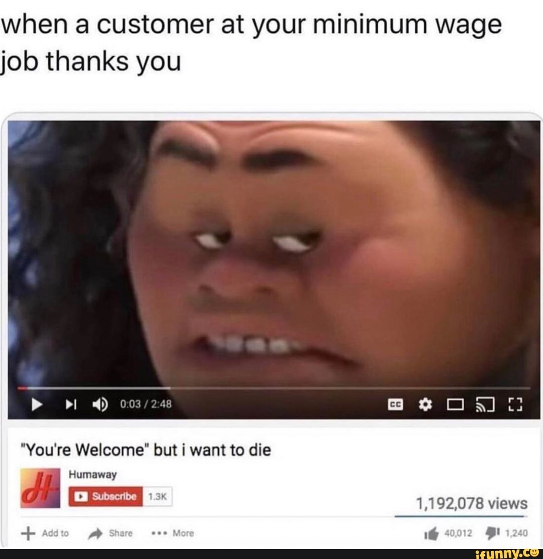 When A Customer At Your Minimum Wage Ob Thanks You Ifunny Dark Humour Memes Moana Memes Stupid Funny
