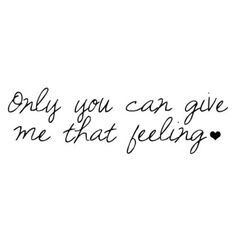 Only you can give me that feeling