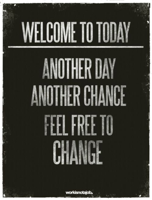 The Quote U0027today Is A New Dayu0027 Gets Old, But It Really Is True. Another Ay,  Another Chance. Feel Free To Change!