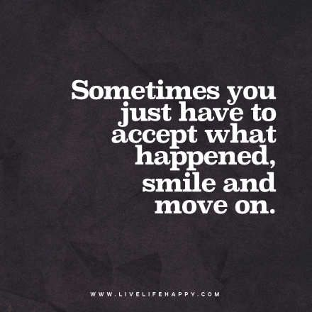 Sometimes You Just Have To Accept What Happened Smile And Move On