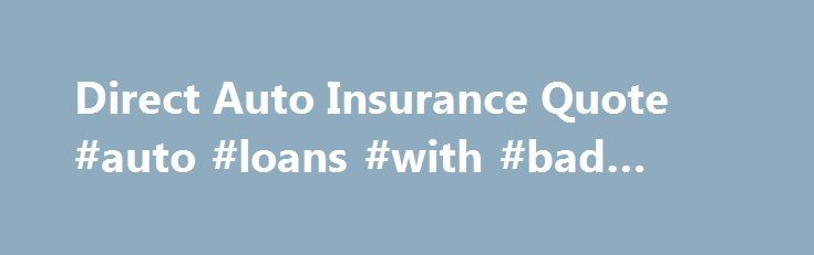 Direct Auto Insurance Quote Direct Auto Insurance Quote Auto Loans With Bad Credit Http