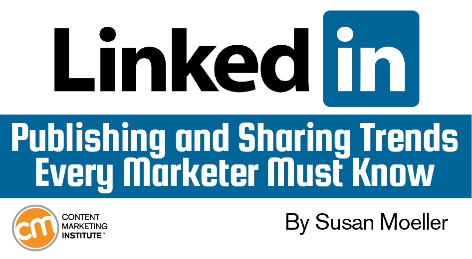 Linkedin Publishing Trends Every Marketer Must Know Content Marketing Institute Linkedin Marketing Content