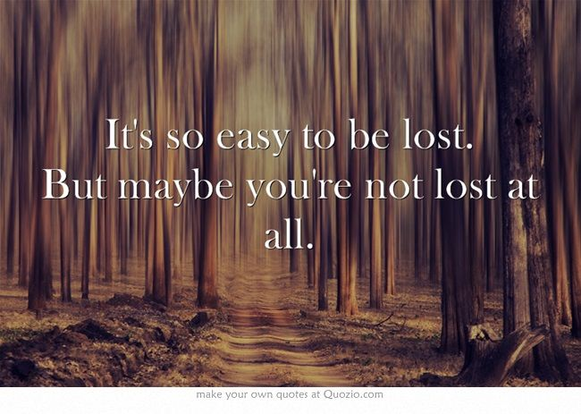 """""""It's so easy to be lost. But maybe you're not lost at all."""" 