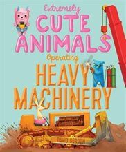 Book Extremely Cute Animals Operating Heavy Machinery by David Gordon