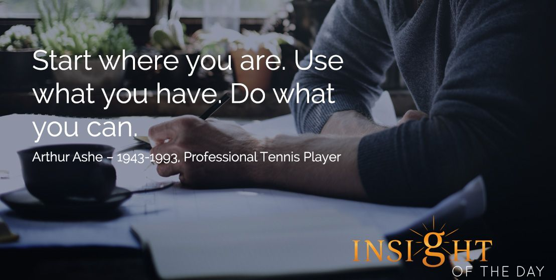 motivational quote: Start where you are. Use what you have. Do what you can. Arthur Ashe – 1943-1993, Professional Tennis Player