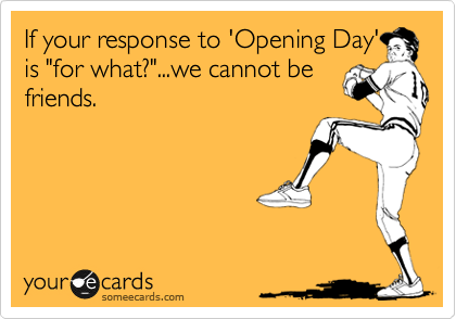 If your response to 'Opening Day' is 'for what?'...we cannot be friends.