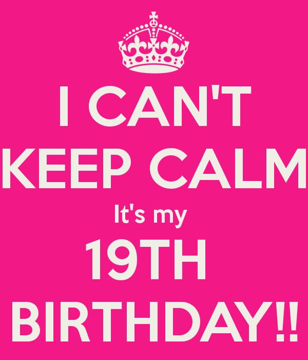 Keep Calm It's My 19th Birthday   CAN'T KEEP CALM It's my 19TH BIRTHDAY!! - KEEP CALM AND CARRY ON ...