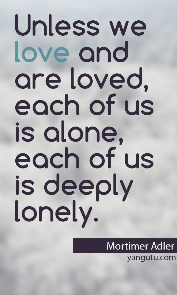 Unless We Love And Are Loved, Each Of Us Is Alone, Each Of Us Is Deeply  Lonely, ~ Mortimer Adler U003c3 Love Sayings #quotes, #love, #sayings, ...
