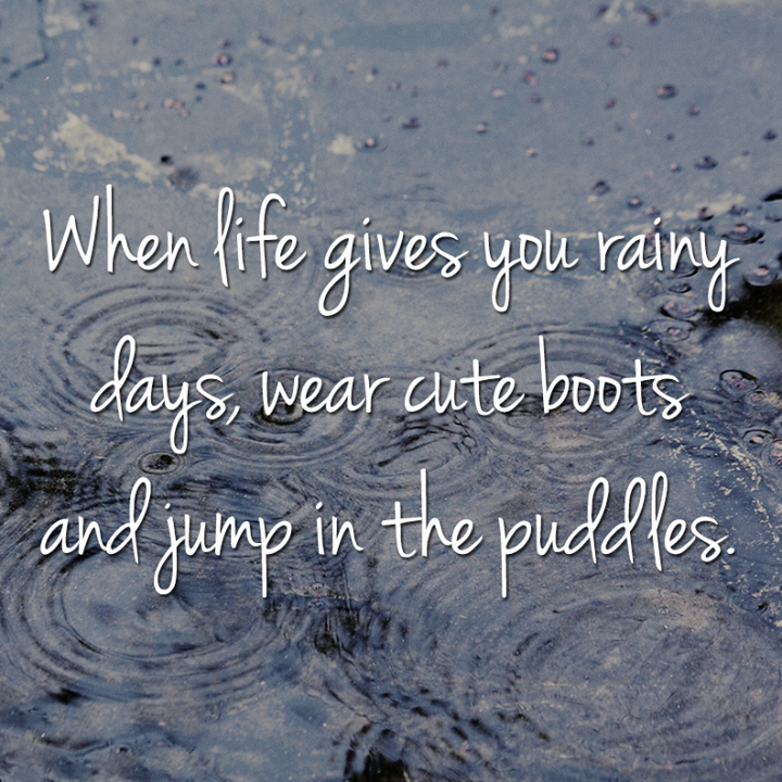 When life gives you rainy days, wear cute boots and jump in the puddles.