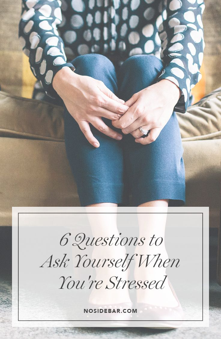 6 questions to ask yourself when youre stressed this or