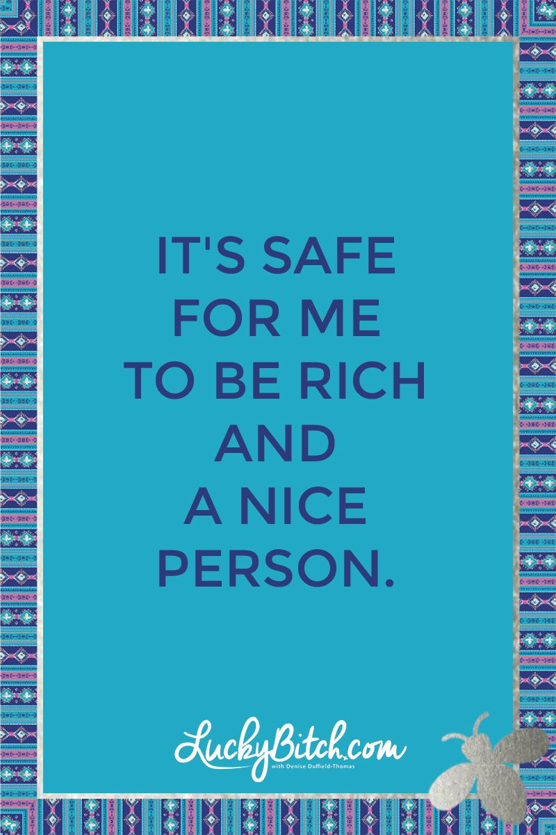 It's safe for me to be rich and a nice person.    Read it to yourself and see what comes up for you.     You can also pick a card message for you over at www.LuckyBitch.com/card | Money Mindset Motivation