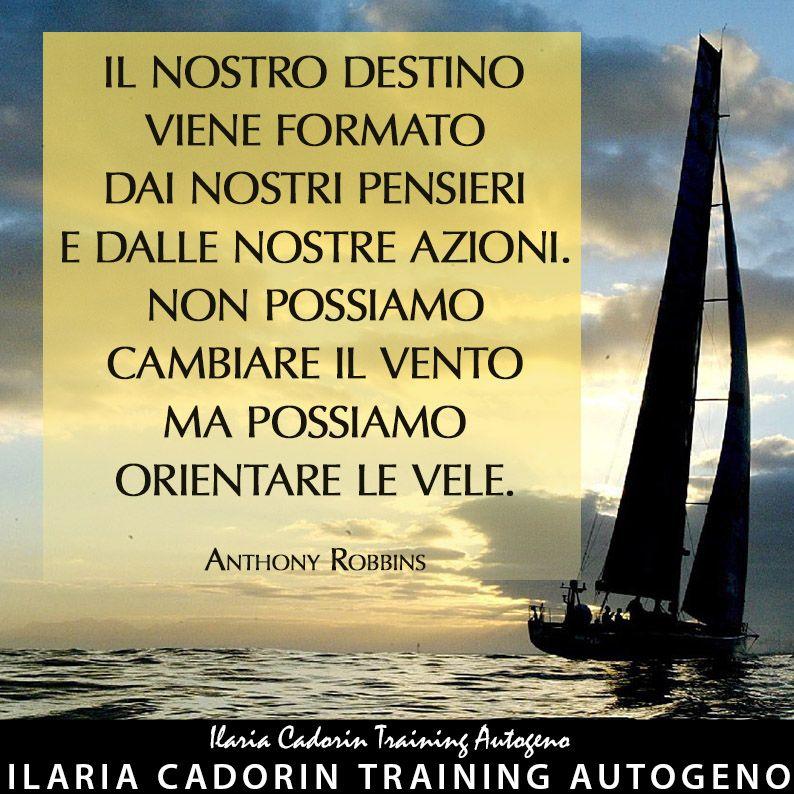 """""""Il nostro destino viene formato dai nostri pensieri e dalle nostre azioni. Non possiamo cambiare il vento ma possiamo orientare le vele.""""  - Anthony Robbins  Ilaria Cadorin Training Autogeno"""