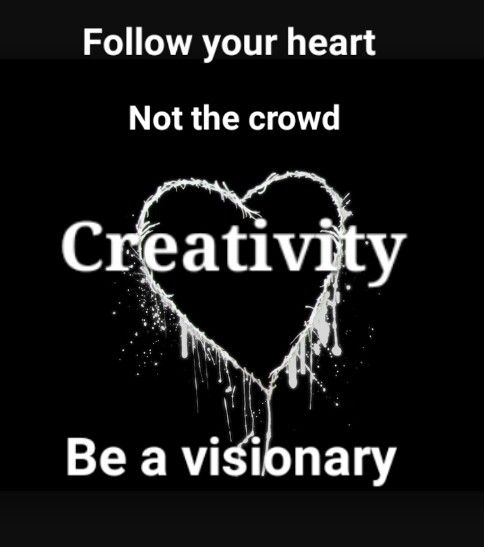 Creativity.  Follow your heart not the crowd be a visionary