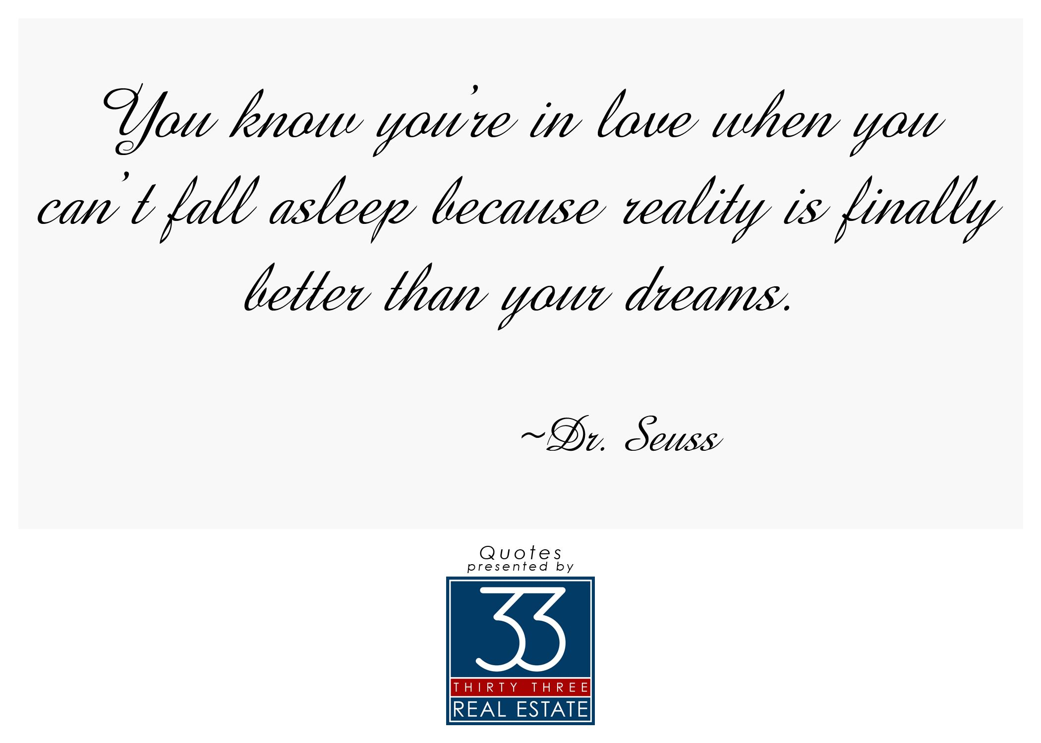 You know you're in love when you can't fall asleep because reality is finally better than your dreams. | Dr. Seuss