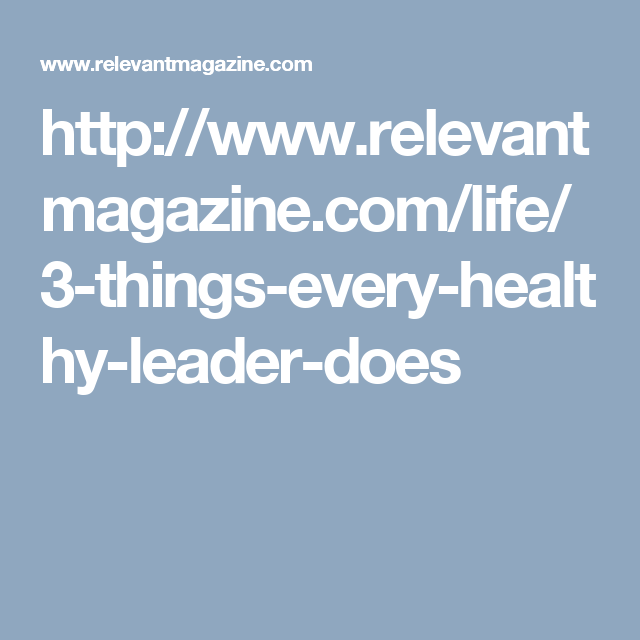 http://www.relevantmagazine.com/life/3-things-every-healthy-leader-does