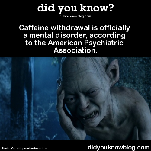 Caffeine withdrawal is officially a mental disorder, according to the American Psychiatric Association.  Source