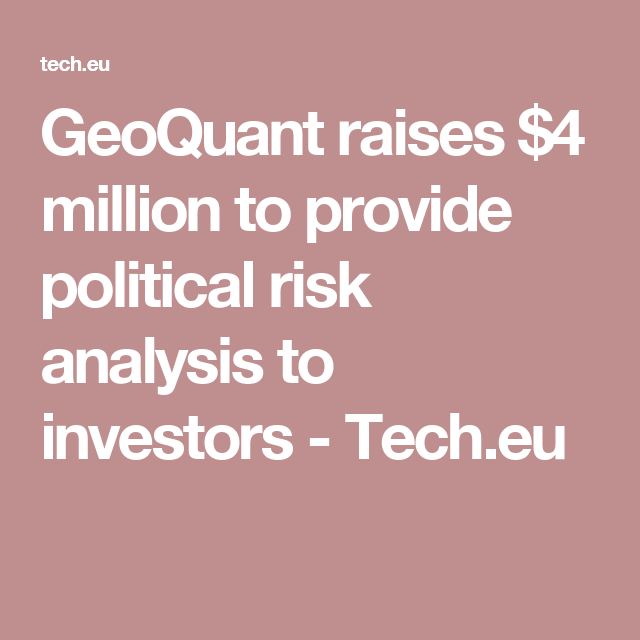 Geoquant Raises  Million To Provide Political Risk Analysis To