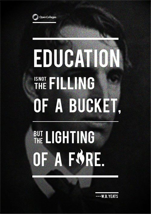 """Education is not the filling of a bucket, but the lighting of a fire"" -- W.B. Yeats"