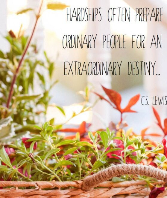 """Hardships often prepare ordinary people for an extraordinary destiny."" - C.S. Lewis"