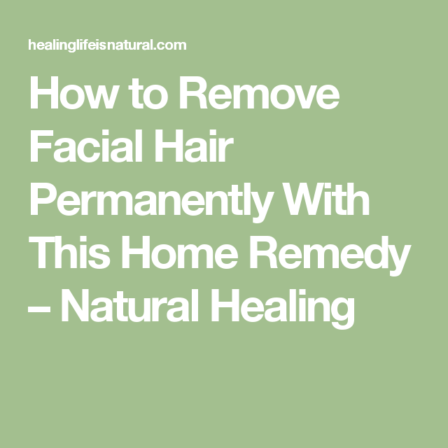How to Remove Facial Hair Permanently With This Home Remedy – Natural Healing