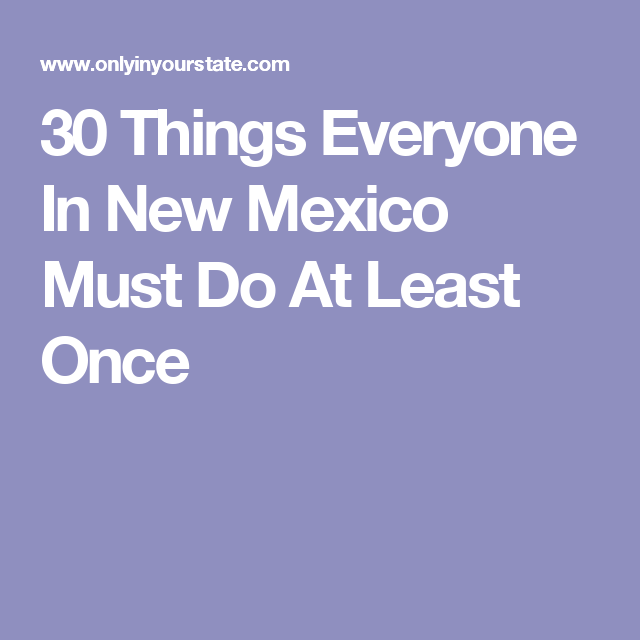 30 Things Everyone In New Mexico Must Do At Least Once