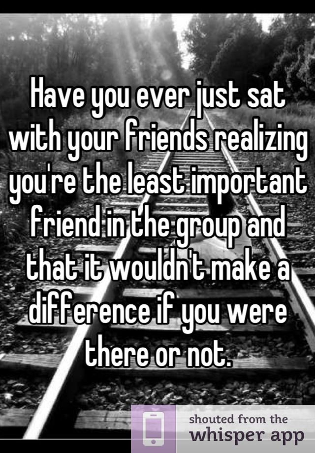 Have you ever just sat with your friends realizing you're the least important friend in the group and that it wouldn't make a difference if you were there or not.
