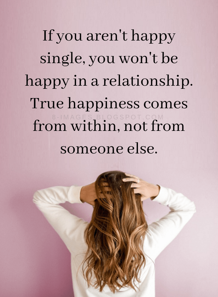 Quotes If You Aren T Happy Single You Won T Be Happy In A Relationship True Happiness Comes From Wi Single And Happy Happy Quotes Happiness Comes From Within