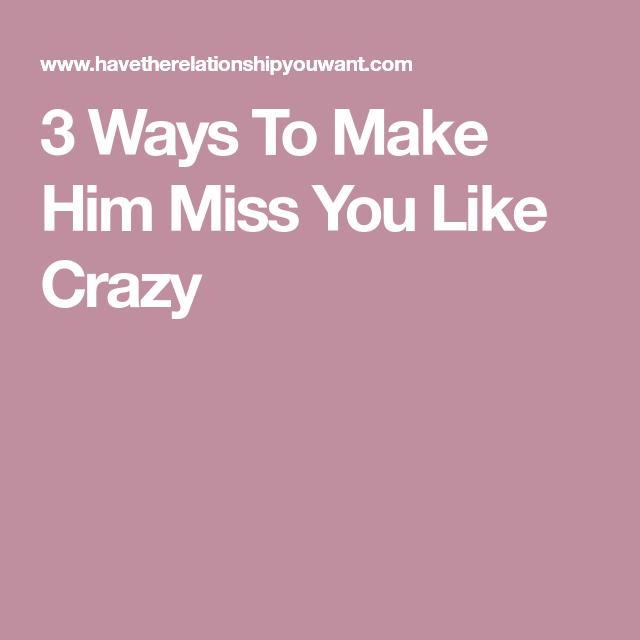 3 Ways To Make Him Miss You Like Crazy Make Him Miss You Miss You Like Crazy