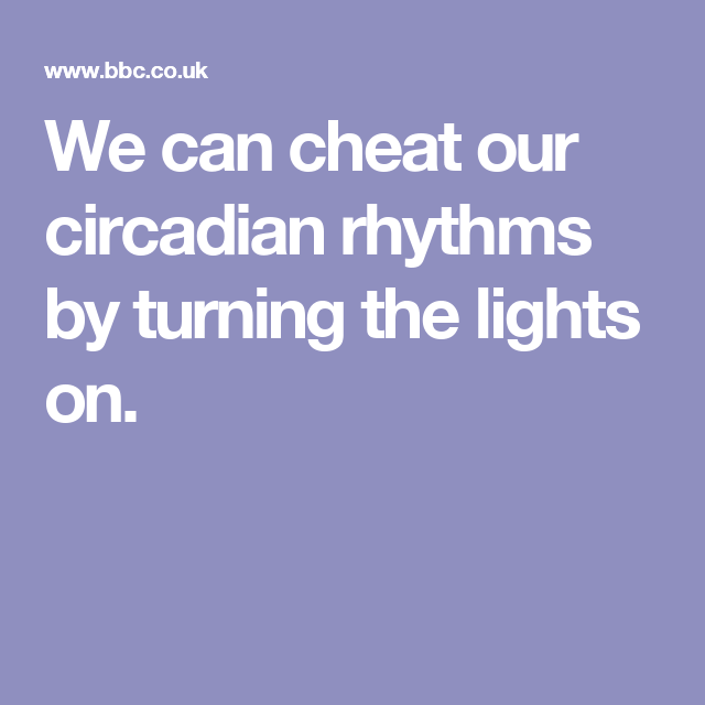 We can cheat our circadian rhythms by turning the lights on.