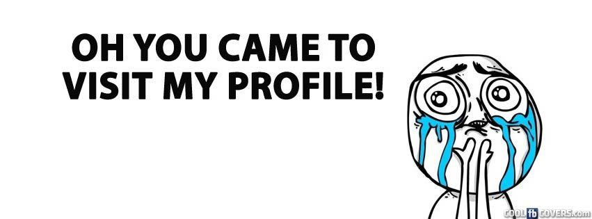 Oh You Came To Visit My Profile Meme Facebook Cover Photos Quotes Funny Facebook Cover Funny Cover Photos